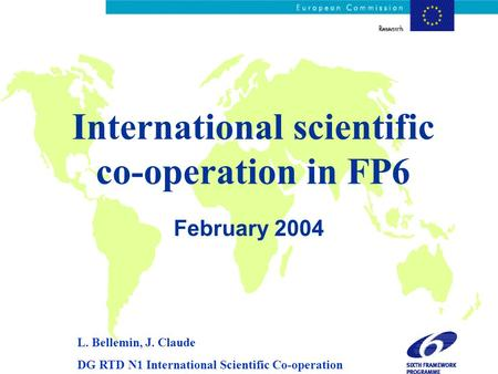 International scientific co-operation in FP6 February 2004 L. Bellemin, J. Claude DG RTD N1 International Scientific Co-operation.