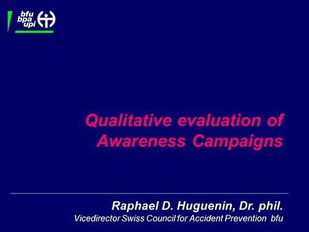 Raphael D. Huguenin, Dr. phil. Vicedirector Swiss Council for Accident Prevention bfu Qualitative evaluation of Awareness Campaigns.