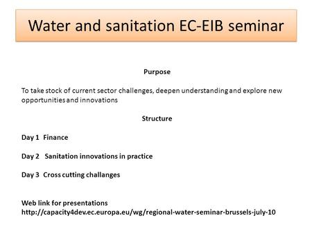 Water and sanitation EC-EIB seminar Purpose To take stock of current sector challenges, deepen understanding and explore new opportunities and innovations.