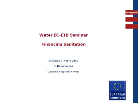 EuropeAid Water EC-EIB Seminar Financing Sanitation Brussels 5-7 July 2010 S. Dalamangas EuropeAid Cooperation Office.