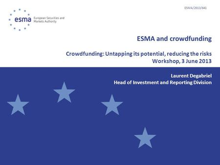 ESMA and crowdfunding Crowdfunding: Untapping its potential, reducing the risks Workshop, 3 June 2013 Laurent Degabriel Head of Investment and Reporting.