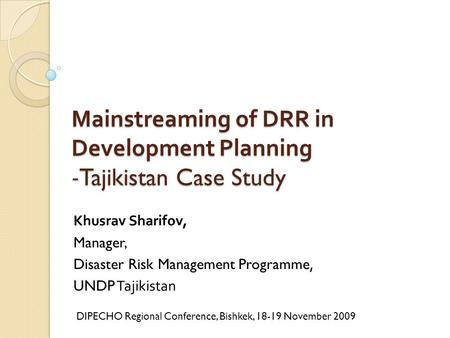 Mainstreaming of DRR in Development Planning -Tajikistan Case Study Khusrav Sharifov, Manager, Disaster Risk Management Programme, UNDP Tajikistan DIPECHO.