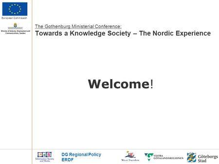 European Commission Welcome! DG Regional Policy ERDF The Gothenburg Ministerial Conference: Towards a Knowledge Society – The Nordic Experience.