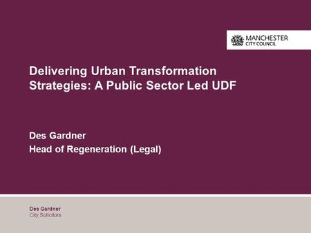Delivering Urban Transformation Strategies: A Public Sector Led UDF Des Gardner Head of Regeneration (Legal) Des Gardner City Solicitors.