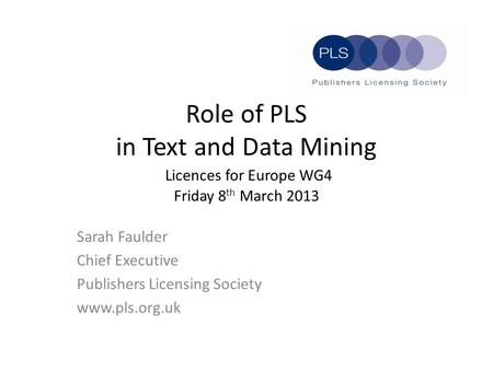 Role of PLS in Text and Data Mining Licences for Europe WG4 Friday 8 th March 2013 Sarah Faulder Chief Executive Publishers Licensing Society www.pls.org.uk.