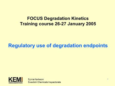 1 FOCUS Degradation Kinetics Training course 26-27 January 2005 Regulatory use of degradation endpoints Sylvia Karlsson Swedish Chemicals Inspectorate.