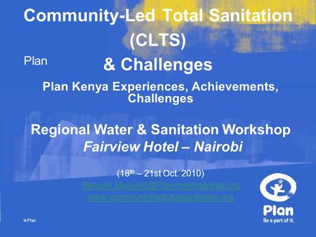 Plan © Plan Community-Led Total Sanitation (CLTS) & Challenges Plan Kenya Experiences, Achievements, Challenges Regional Water & Sanitation Workshop Fairview.
