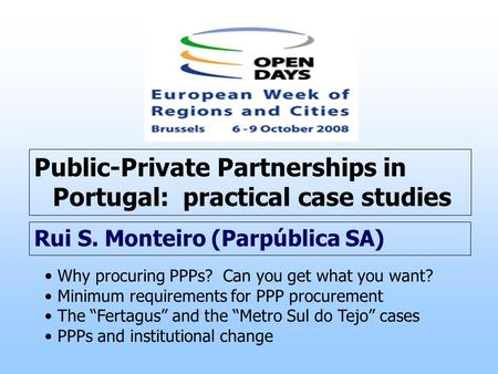 Public-Private Partnerships in Portugal: practical case studies Rui S. Monteiro (Parpública SA) Why procuring PPPs? Can you get what you want? Minimum.