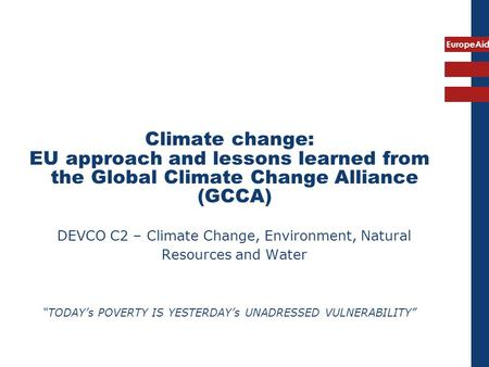 EuropeAid Climate change: EU approach and lessons learned from the Global Climate Change Alliance (GCCA) DEVCO C2 – Climate Change, Environment, Natural.