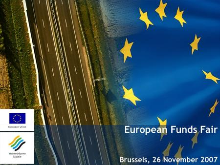 European Funds Fair Brussels, 26 November 2007. Presentation Agenda 1.Basic information about Silesia 2.Regional Operational Programme of Silesia Voivodeship.