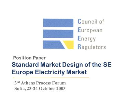 Position Paper Standard Market Design of the SE Europe Electricity Market 3 rd Athens Process Forum Sofia, 23-24 October 2003.