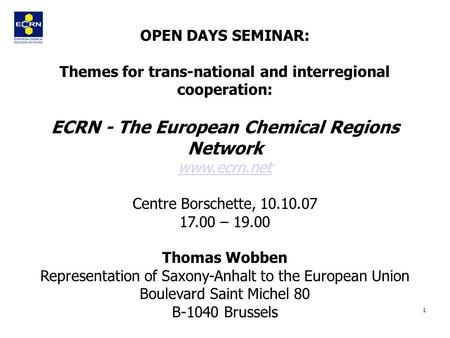 1 OPEN DAYS SEMINAR: Themes for trans-national and interregional cooperation: ECRN - The European Chemical Regions Network www.ecrn.net Centre Borschette,