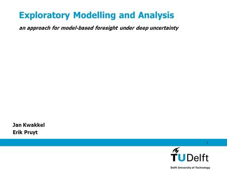 Exploratory Modelling and Analysis Jan Kwakkel Erik Pruyt 1 an approach for model-based foresight under deep uncertainty.