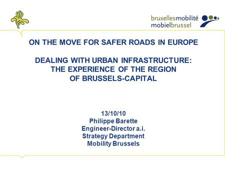 ON THE MOVE FOR SAFER ROADS IN EUROPE DEALING WITH URBAN INFRASTRUCTURE: THE EXPERIENCE OF THE REGION OF BRUSSELS-CAPITAL 13/10/10 Philippe Barette Engineer-Director.