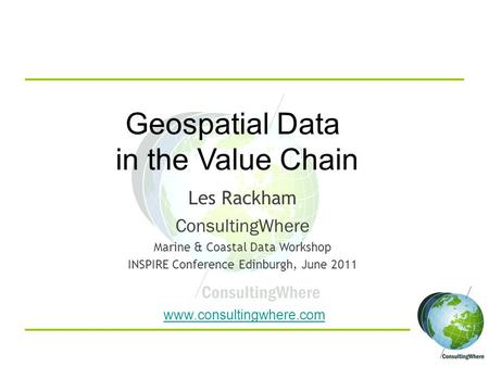 Www.consultingwhere.com Geospatial Data in the Value Chain Les Rackham ConsultingWhere Marine & Coastal Data Workshop INSPIRE Conference Edinburgh, June.