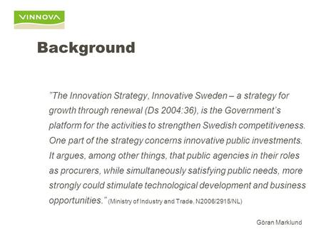 Innovation Procurement Reflections on the Development of a Swedish National Policy for Innovation Procurement Göran Marklund Head of Strategy Development.