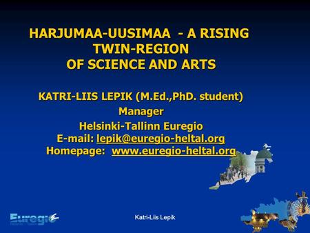 Katri-Liis Lepik HARJUMAA-UUSIMAA - A RISING TWIN-REGION OF SCIENCE AND ARTS KATRI-LIIS LEPIK (M.Ed.,PhD. student) Manager Helsinki-Tallinn Euregio E-mail: