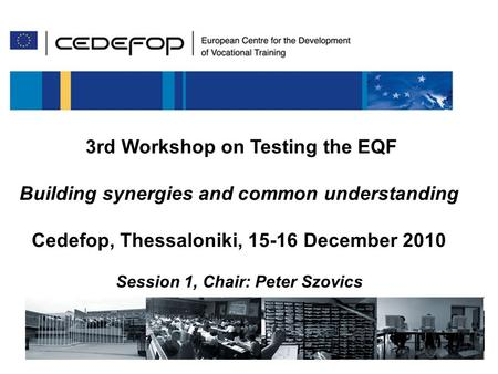 115/12/ 2010 3 rd Worksop on testing the EQF 3rd Workshop on Testing the EQF Building synergies and common understanding Cedefop, Thessaloniki, 15-16 December.