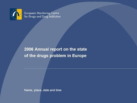 2006 Annual report on the state of the drugs problem in Europe Name, place, date and time.