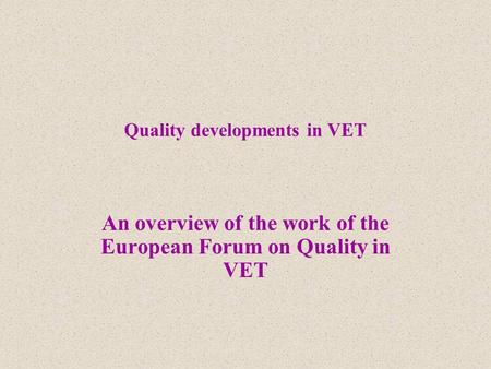 Quality developments in VET An overview of the work of the European Forum on Quality in VET.