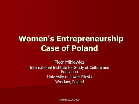 Lidingo 10.06.2009 Women's Entrepreneurship Case of Poland Women's Entrepreneurship Case of Poland Piotr Mikiewicz International Institute for Study of.
