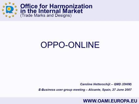 Office for Harmonization in the Internal Market (Trade Marks and Designs) WWW.OAMI.EUROPA.EU OPPO-ONLINE Caroline Hetterschijt – QMD (OHIM) E-Business.