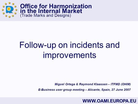 Office for Harmonization in the Internal Market (Trade Marks and Designs) WWW.OAMI.EUROPA.EU Follow-up on incidents and improvements Miguel Ortega & Raymond.
