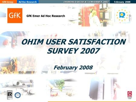 February 2008 GfK GroupAd Hoc Research OHIM USER SATISFACTION SURVEY 2007 ER- 0484/1/00 OHIM USER SATISFACTION SURVEY 2007 February 2008.