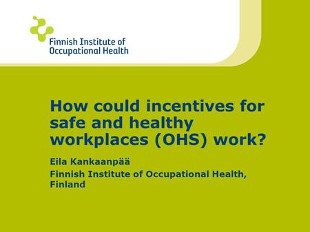 How could incentives for safe and healthy workplaces (OHS) work? Eila Kankaanpää Finnish Institute of Occupational Health, Finland.