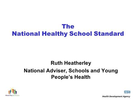 The National Healthy School Standard Ruth Heatherley National Adviser, Schools and Young Peoples Health.