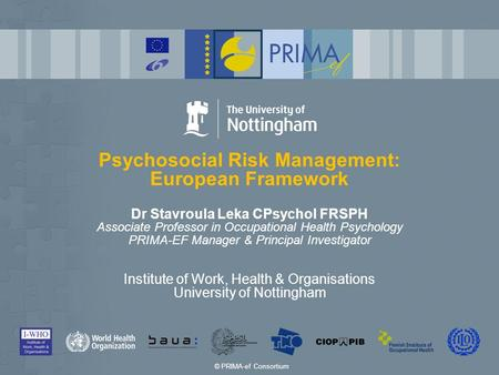 Psychosocial Risk Management: European Framework Dr Stavroula Leka CPsychol FRSPH Associate Professor in Occupational Health Psychology PRIMA-EF Manager.