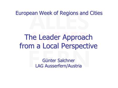European Week of Regions and Cities The Leader Approach from a Local Perspective Günter Salchner LAG Ausserfern/Austria.