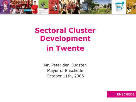 Sectoral Cluster Development in Twente Mr. Peter den Oudsten Mayor of Enschede October 11th, 2006.