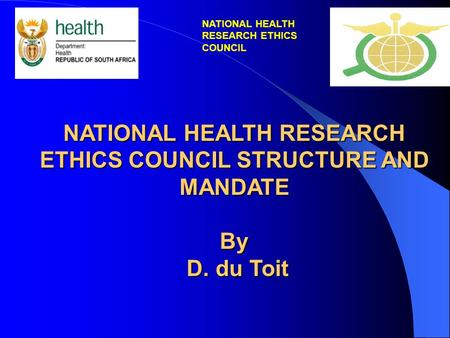 NATIONAL HEALTH RESEARCH ETHICS COUNCIL STRUCTURE AND MANDATE By D. du Toit D. du Toit NATIONAL HEALTH RESEARCH ETHICS COUNCIL.