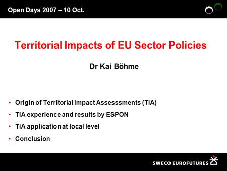 Open Days 2007 – 10 Oct. Territorial Impacts of EU Sector Policies Dr Kai Böhme Origin of Territorial Impact Assesssments (TIA) TIA experience and results.