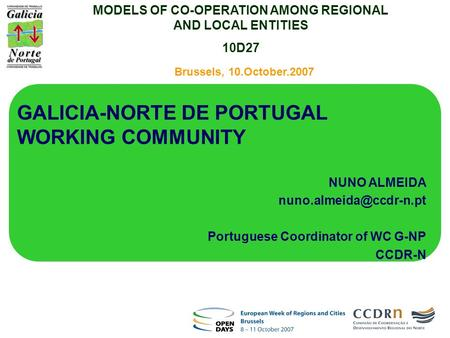 Brussels, 10.October.2007 GALICIA-NORTE DE PORTUGAL WORKING COMMUNITY NUNO ALMEIDA Portuguese Coordinator of WC G-NP CCDR-N MODELS.