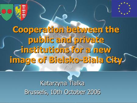 Cooperation between the public and private institutions for a new image of Bielsko-Biala City Katarzyna Tlalka Brussels, 10th October 2006 Katarzyna Tlalka.