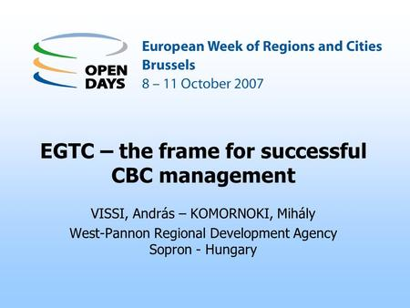 EGTC – the frame for successful CBC management VISSI, András – KOMORNOKI, Mihály West-Pannon Regional Development Agency Sopron - Hungary.