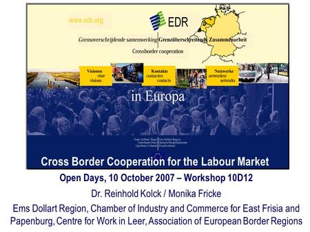 Cross Border Cooperation for the Labour Market Open Days, 10 October 2007 – Workshop 10D12 Dr. Reinhold Kolck / Monika Fricke Ems Dollart Region, Chamber.