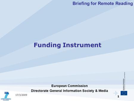 1 17/3/2009 European Commission Directorate General Information Society & Media Funding Instrument Briefing for Remote Reading.
