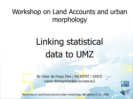 Workshop on Land Accounts and urban morphology, Barcelona 12 July 2006 Workshop on Land Accounts and urban morphology Linking statistical data to UMZ By.
