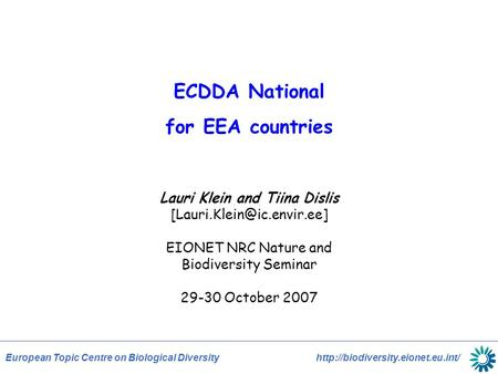 European Topic Centre on Biological Diversity  ECDDA National for EEA countries Lauri Klein and Tiina Dislis