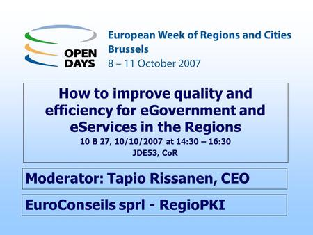 EuroConseils sprl - RegioPKI How to improve quality and efficiency for eGovernment and eServices in the Regions 10 B 27, 10/10/2007 at 14:30 – 16:30 JDE53,