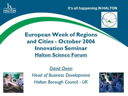 Its all happening IN HALTON European Week of Regions and Cities - October 2006 Innovation Seminar Halton Science Forum David Owen Head of Business Development.