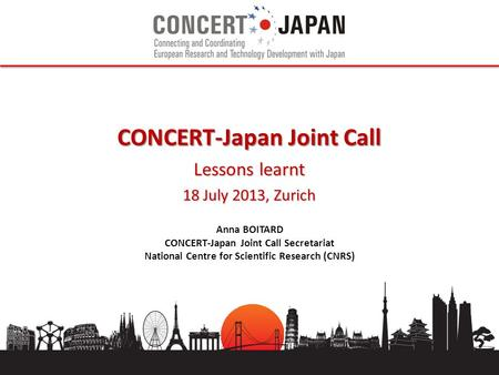 CONCERT-Japan Joint Call Lessons learnt 18 July 2013, Zurich Anna BOITARD CONCERT-Japan Joint Call Secretariat National Centre for Scientific Research.