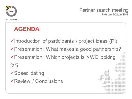 Introduction of participants / project ideas (PI) Presentation: What makes a good partnership? Presentation: Which projects is NWE looking for? Speed dating.