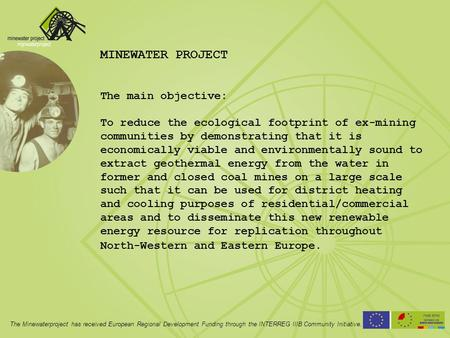 MINEWATER PROJECT The main objective: To reduce the ecological footprint of ex-mining communities by demonstrating that it is economically viable and environmentally.