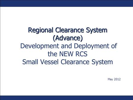 Regional Clearance System (Advance) Development and Deployment of the NEW RCS Small Vessel Clearance System May 2012.