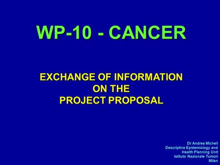 Dr Andrea Micheli Descriptive Epidemiology and Health Planning Unit Istituto Nazionale Tumori Milan WP-10 - CANCER EXCHANGE OF INFORMATION ON THE PROJECT.