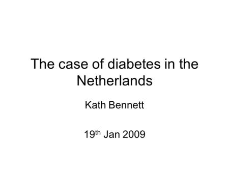 The case of diabetes in the Netherlands Kath Bennett 19 th Jan 2009.